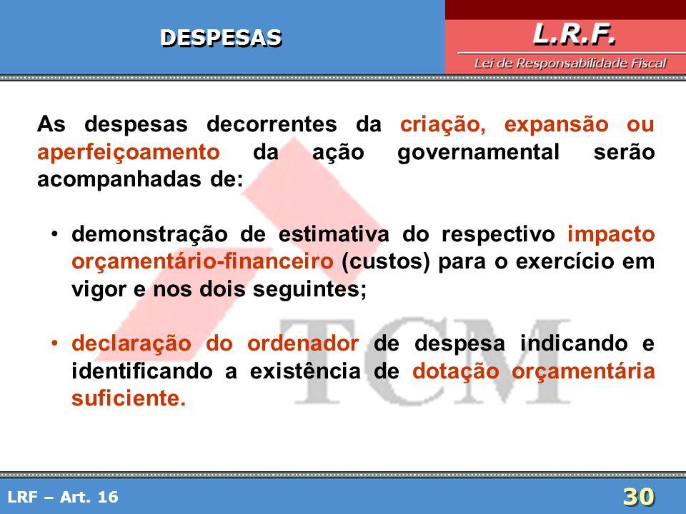 30 LRF – Art. 16 DESPESAS As despesas decorrentes da criação, expansão ou aperfeiçoamento da ação governamental serão acompanhadas de: demonstração de