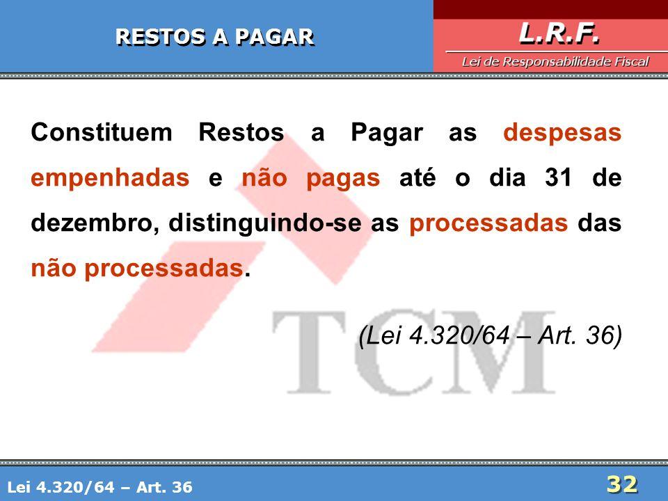 32 RESTOS A PAGAR Constituem Restos a Pagar as despesas empenhadas e não pagas até o dia 31 de dezembro, distinguindo-se as processadas das não proces