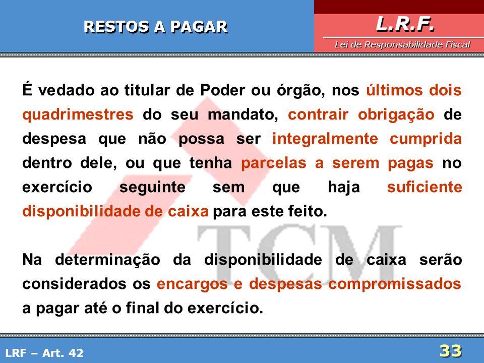 33 RESTOS A PAGAR É vedado ao titular de Poder ou órgão, nos últimos dois quadrimestres do seu mandato, contrair obrigação de despesa que não possa se