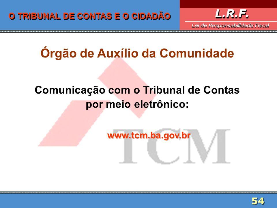54 O TRIBUNAL DE CONTAS E O CIDADÃO Órgão de Auxílio da Comunidade Comunicação com o Tribunal de Contas por meio eletrônico:www.tcm.ba.gov.br