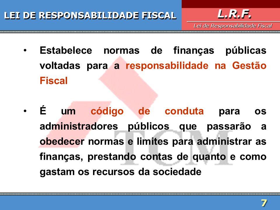 7 7 LEI DE RESPONSABILIDADE FISCAL Estabelece normas de finanças públicas voltadas para a responsabilidade na Gestão Fiscal É um código de conduta par