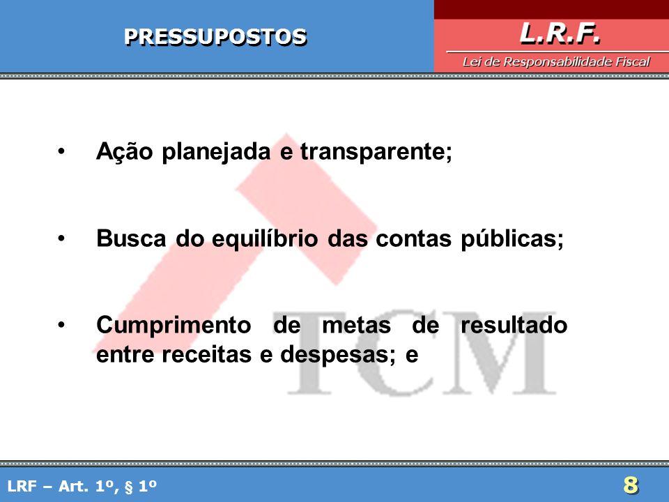 8 8 PRESSUPOSTOS Ação planejada e transparente; Busca do equilíbrio das contas públicas; Cumprimento de metas de resultado entre receitas e despesas;