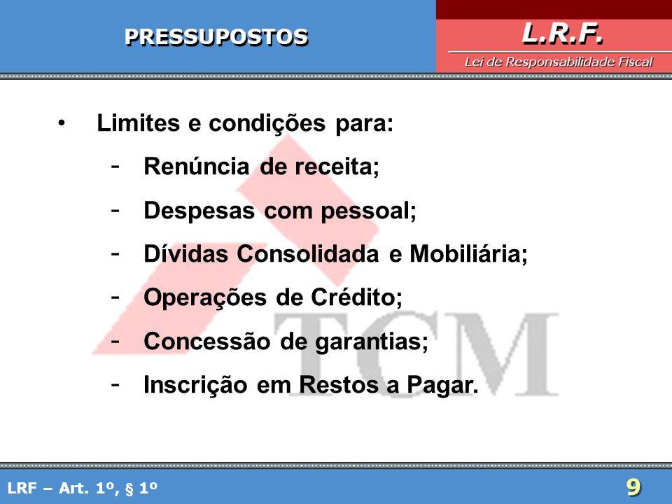 9 9 PRESSUPOSTOS Limites e condições para: - Renúncia de receita; - Despesas com pessoal; - Dívidas Consolidada e Mobiliária; - Operações de Crédito;