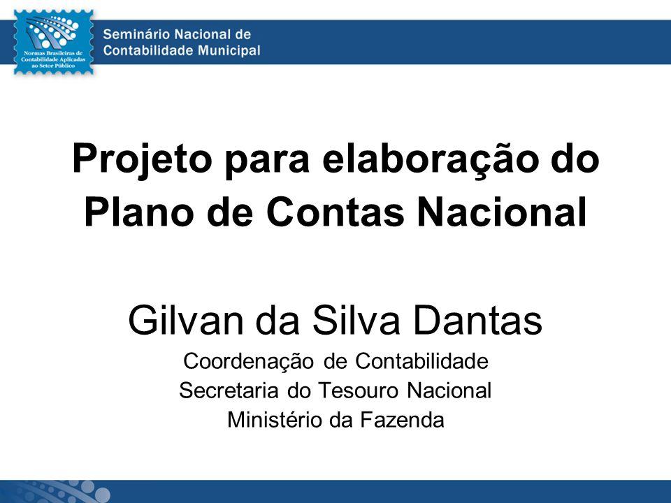 Projeto para elaboração do Plano de Contas Nacional Gilvan da Silva Dantas Coordenação de Contabilidade Secretaria do Tesouro Nacional Ministério da F