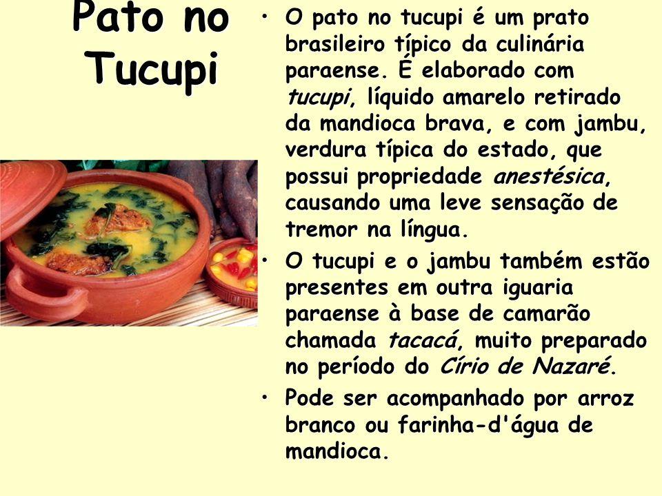 Pato no Tucupi O pato no tucupi é um prato brasileiro típico da culinária paraense. É elaborado com tucupi, líquido amarelo retirado da mandioca brava