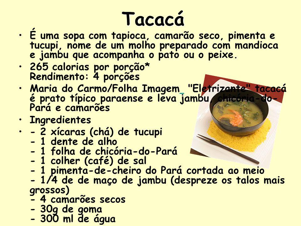 Tacacá É uma sopa com tapioca, camarão seco, pimenta e tucupi, nome de um molho preparado com mandioca e jambu que acompanha o pato ou o peixe. 265 ca