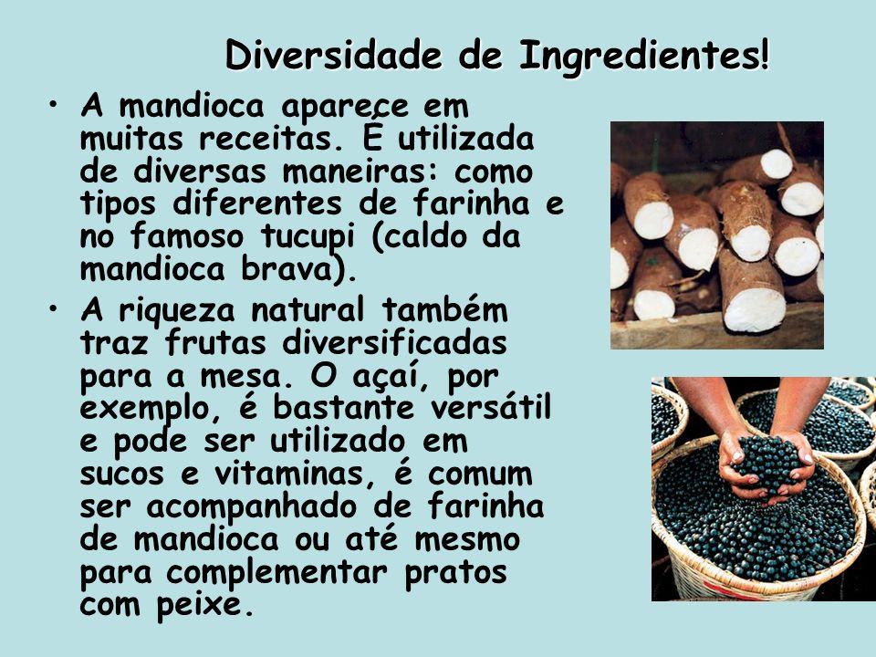 Diversidade de Ingredientes! A mandioca aparece em muitas receitas. É utilizada de diversas maneiras: como tipos diferentes de farinha e no famoso tuc