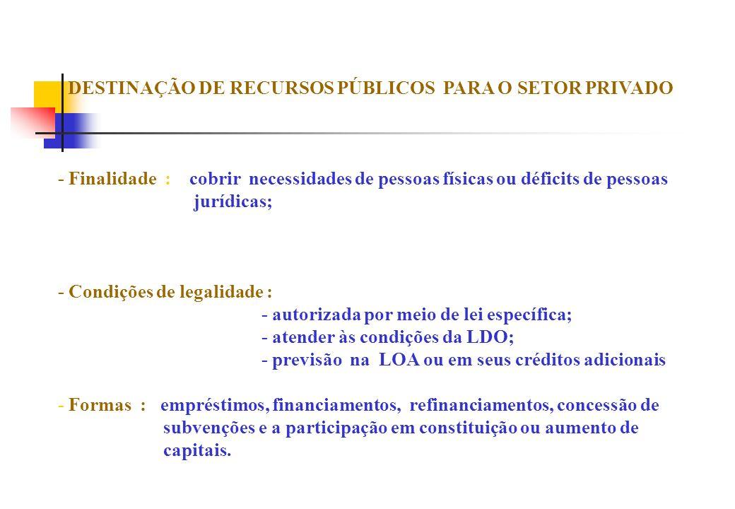 DESTINAÇÃO DE RECURSOS PÚBLICOS PARA O SETOR PRIVADO - Finalidade : cobrir necessidades de pessoas físicas ou déficits de pessoas jurídicas; - Condiçõ