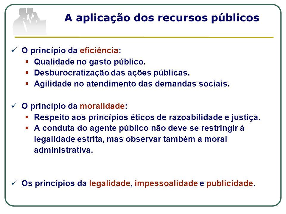 A aplicação dos recursos públicos O princípio da eficiência: Qualidade no gasto público. Desburocratização das ações públicas. Agilidade no atendiment
