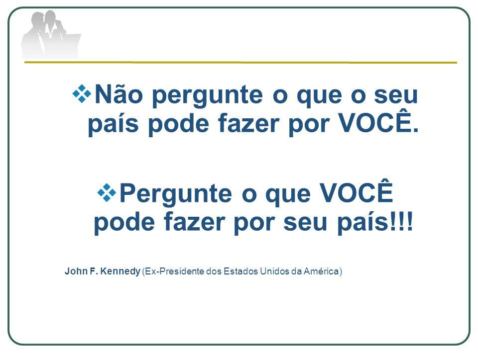 Não pergunte o que o seu país pode fazer por VOCÊ. Pergunte o que VOCÊ pode fazer por seu país!!! John F. Kennedy (Ex-Presidente dos Estados Unidos da