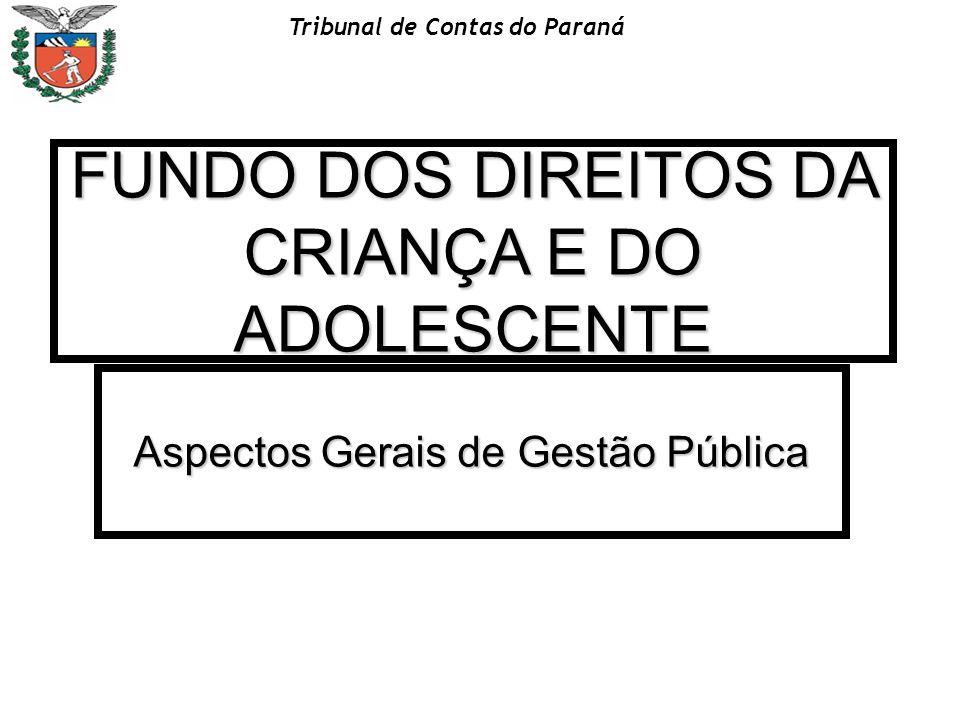 Tribunal de Contas do Paraná FUNDO DOS DIREITOS DA CRIANÇA E DO ADOLESCENTE Aspectos Gerais de Gestão Pública