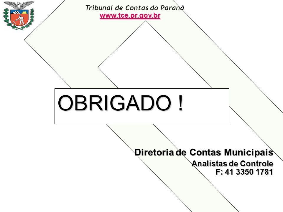Tribunal de Contas do Paraná OBRIGADO ! Diretoria de Contas Municipais Analistas de Controle F: 41 3350 1781 www.tce.pr.gov.br