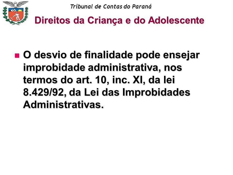 Tribunal de Contas do Paraná O desvio de finalidade pode ensejar improbidade administrativa, nos termos do art. 10, inc. XI, da lei 8.429/92, da Lei d