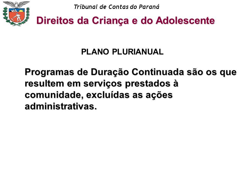 Tribunal de Contas do Paraná Direitos da Criança e do Adolescente PLANO PLURIANUAL Programas de Duração Continuada são os que resultem em serviços pre