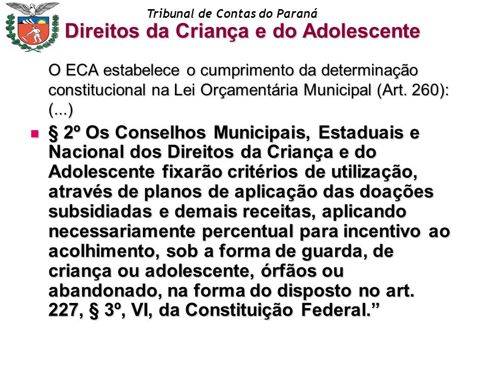 Tribunal de Contas do Paraná O ECA estabelece o cumprimento da determinação constitucional na Lei Orçamentária Municipal (Art. 260): (...) § 2º Os Con