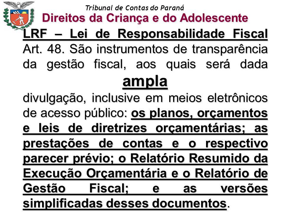 Tribunal de Contas do Paraná Direitos da Criança e do Adolescente LRF – Lei de Responsabilidade Fiscal Art. 48. São instrumentos de transparência da g