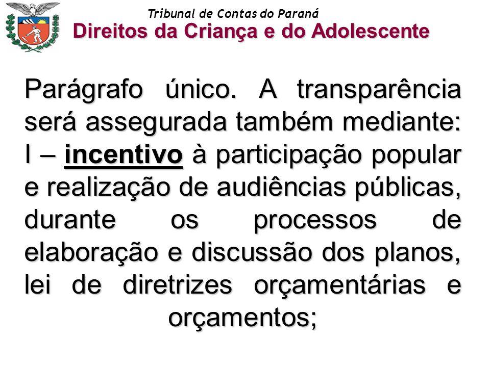 Tribunal de Contas do Paraná Direitos da Criança e do Adolescente Parágrafo único. A transparência será assegurada também mediante: I – incentivo à pa