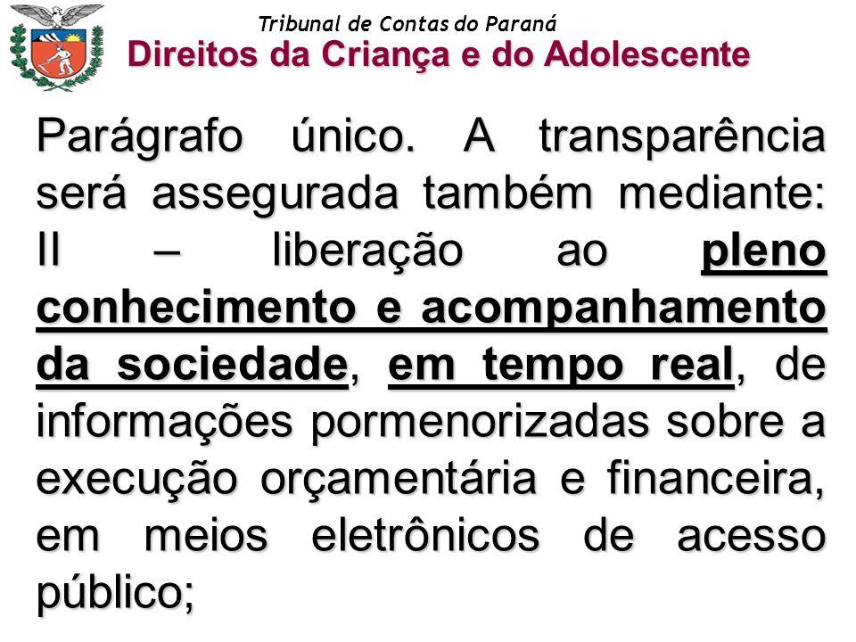 Tribunal de Contas do Paraná Direitos da Criança e do Adolescente Parágrafo único. A transparência será assegurada também mediante: II – liberação ao