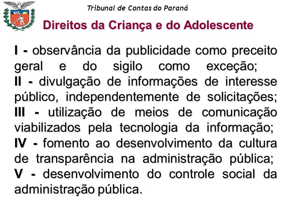 Tribunal de Contas do Paraná Direitos da Criança e do Adolescente I - observância da publicidade como preceito geral e do sigilo como exceção; II - di
