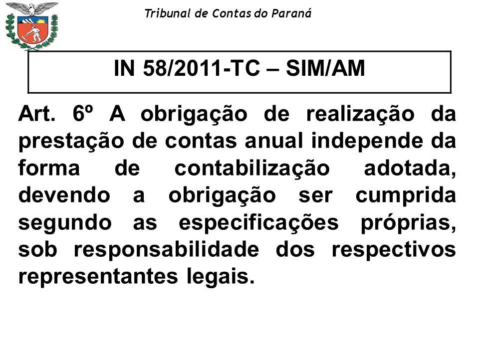 Tribunal de Contas do Paraná IN 58/2011-TC – SIM/AM Art. 6º A obrigação de realização da prestação de contas anual independe da forma de contabilizaçã