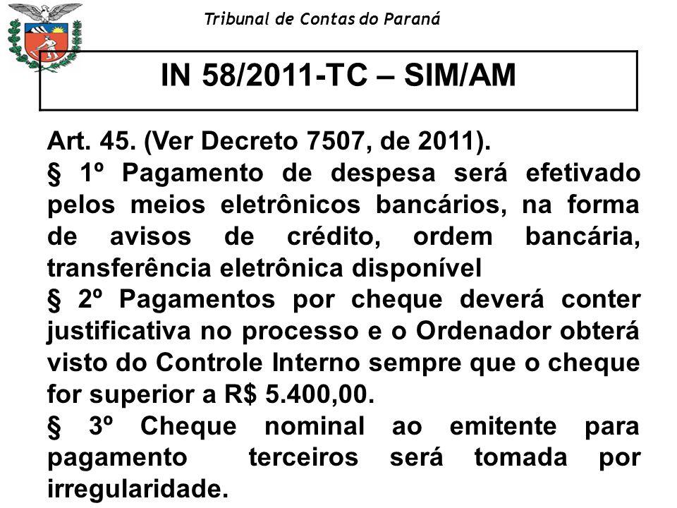 Tribunal de Contas do Paraná IN 58/2011-TC – SIM/AM Art. 45. (Ver Decreto 7507, de 2011). § 1º Pagamento de despesa será efetivado pelos meios eletrôn