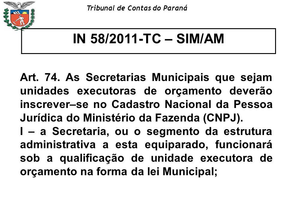 Tribunal de Contas do Paraná IN 58/2011-TC – SIM/AM Art. 74. As Secretarias Municipais que sejam unidades executoras de orçamento deverão inscrever–se