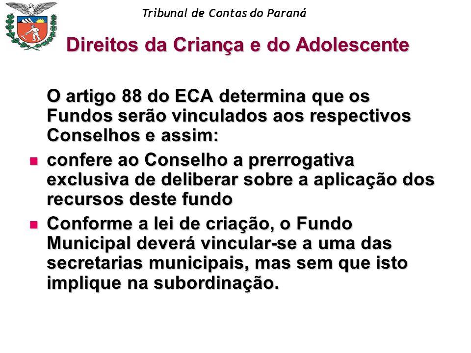 Tribunal de Contas do Paraná O artigo 88 do ECA determina que os Fundos serão vinculados aos respectivos Conselhos e assim: confere ao Conselho a prer