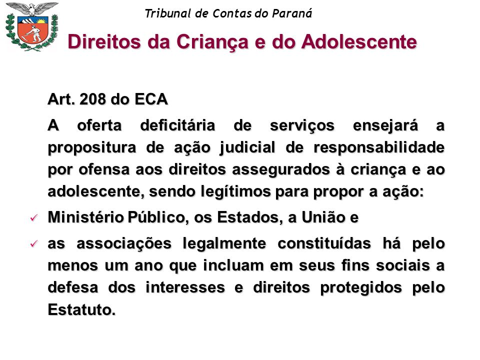 Tribunal de Contas do Paraná Art. 208 do ECA A oferta deficitária de serviços ensejará a propositura de ação judicial de responsabilidade por ofensa a