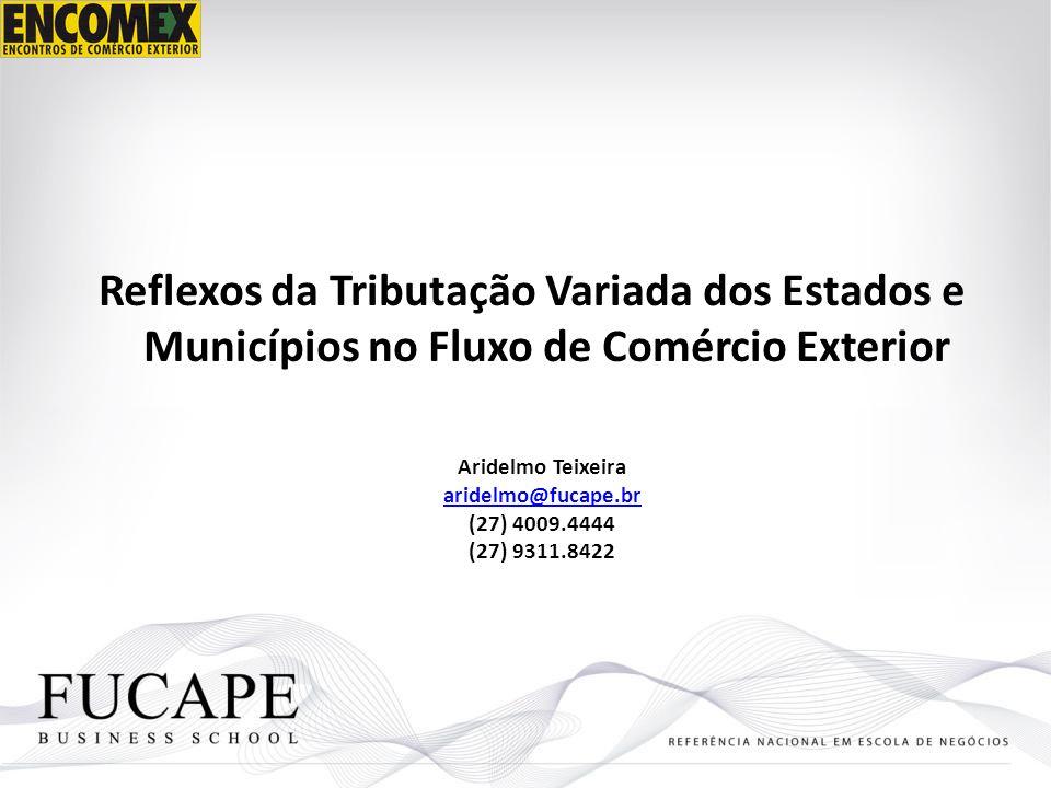 Reflexos da Tributação Variada dos Estados e Municípios no Fluxo de Comércio Exterior Aridelmo Teixeira aridelmo@fucape.br (27) 4009.4444 (27) 9311.84