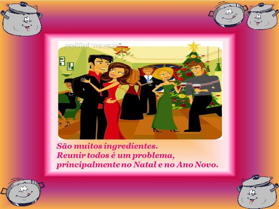 São muitos ingredientes. Reunir todos é um problema, principalmente no Natal e no Ano Novo.