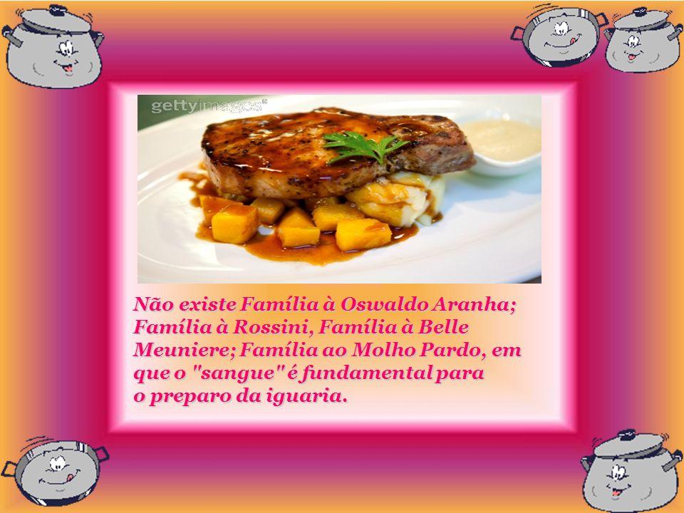 Não existe Família à Oswaldo Aranha; Família à Rossini, Família à Belle Meuniere; Família ao Molho Pardo, em que o sangue é fundamental para o preparo da iguaria.