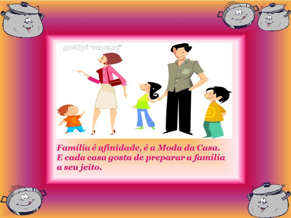 Família é afinidade, é a Moda da Casa. E cada casa gosta de preparar a família a seu jeito.