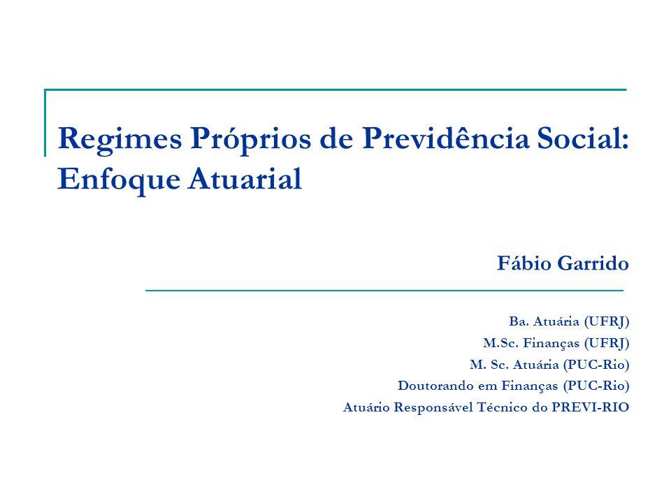 Regimes Próprios de Previdência Social: Enfoque Atuarial Fábio Garrido Ba. Atuária (UFRJ) M.Sc. Finanças (UFRJ) M. Sc. Atuária (PUC-Rio) Doutorando em