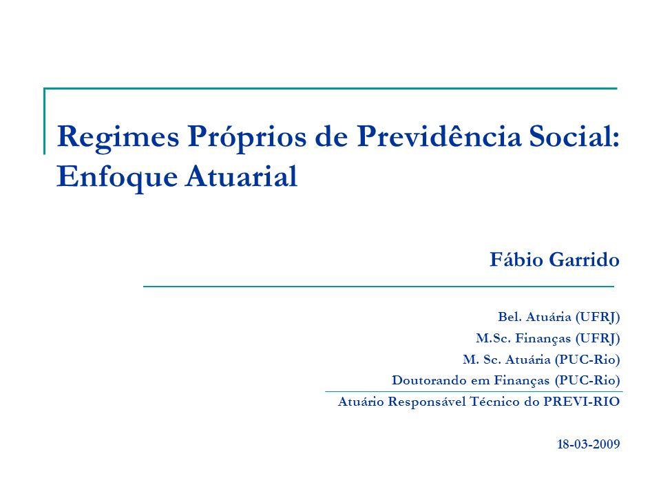 Regimes Próprios de Previdência Social: Enfoque Atuarial Fábio Garrido Bel. Atuária (UFRJ) M.Sc. Finanças (UFRJ) M. Sc. Atuária (PUC-Rio) Doutorando e