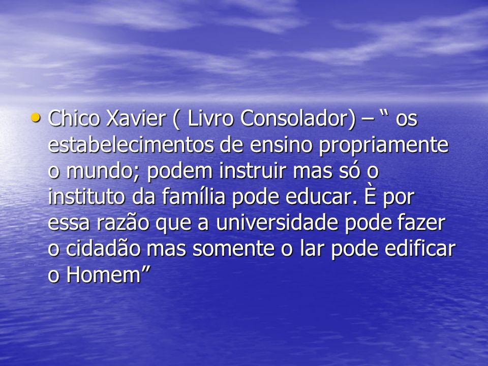 Chico Xavier ( Livro Consolador) – os estabelecimentos de ensino propriamente o mundo; podem instruir mas só o instituto da família pode educar. È por