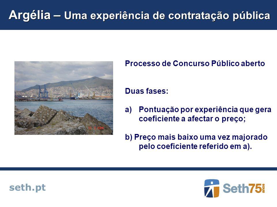 Argélia – Uma experiência de contratação pública seth.pt Processo de Concurso Público aberto Duas fases: a)Pontuação por experiência que gera coeficiente a afectar o preço; b) Preço mais baixo uma vez majorado pelo coeficiente referido em a).