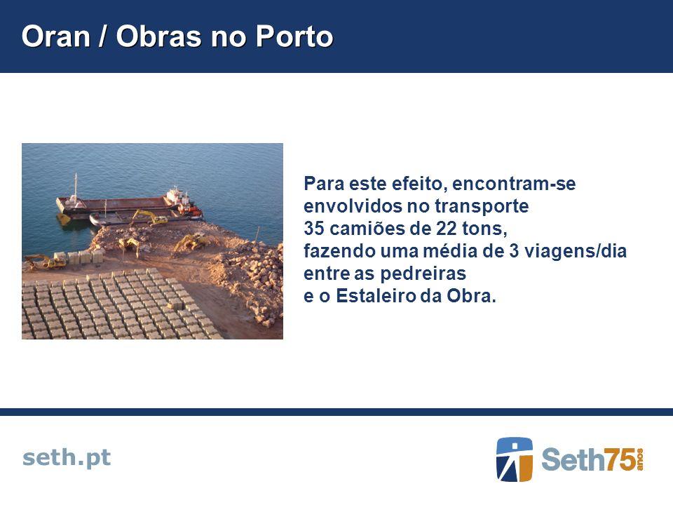 Oran / Obras no Porto seth.pt Para este efeito, encontram-se envolvidos no transporte 35 camiões de 22 tons, fazendo uma média de 3 viagens/dia entre as pedreiras e o Estaleiro da Obra.
