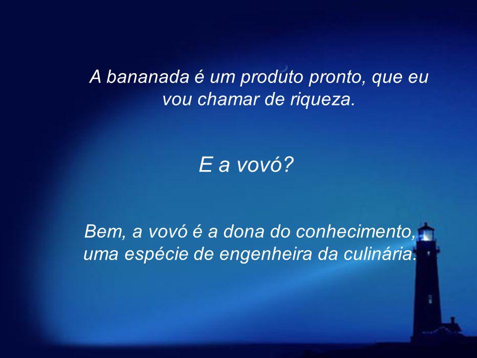 A banana é um recurso natural, que não sofreu nenhuma transformação. A bananada é = a banana + outros ingredientes + a energia térmica fornecida pelo