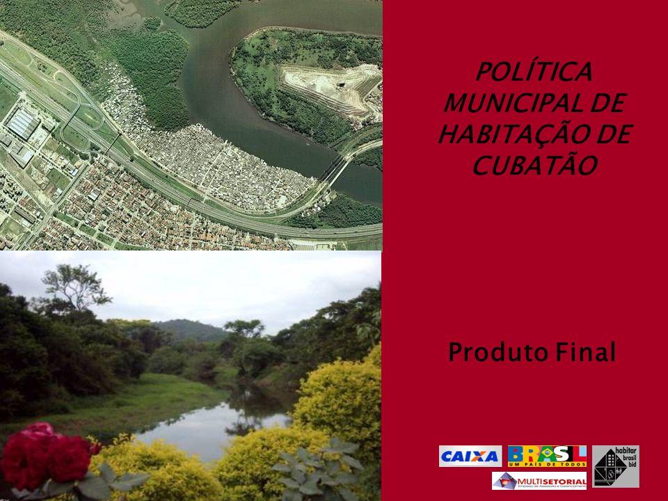 Prefeitura Municipal de Cubatão POLÍTICA MUNICIPAL DE HABITAÇÃO DE CUBATÃO ROTEIRO DA APRESENTAÇÃO 1.ELEMENTOS CONSIDERADOS PARA FORMULAÇÃO DA PROPOSTA DE POLÍTICA HABITACIONAL: I.DIAGNÓSTICO TÉCNICO DA SITUAÇÃO HABITACIONAL DE CUBATÃO II.NCESSIDADES HABITACIONAIS – DÉFICIT E INADEQUAÇÃO III.PROBLEMAS E NÓS CRÍTICOS PRIORIZADOS PELOS TÉCNICOS DA PMC IV.PROBLEMAS, CAUSAS E AÇÕES DISCUTIDOS NA 2ª ETAPA DE DEBATE COM A SOCIEDADE V.A POLÍTICA NACIONAL DE HABITAÇÃO VI.A POLÍTICA ESTADUAL DE HABITAÇÃO 2.