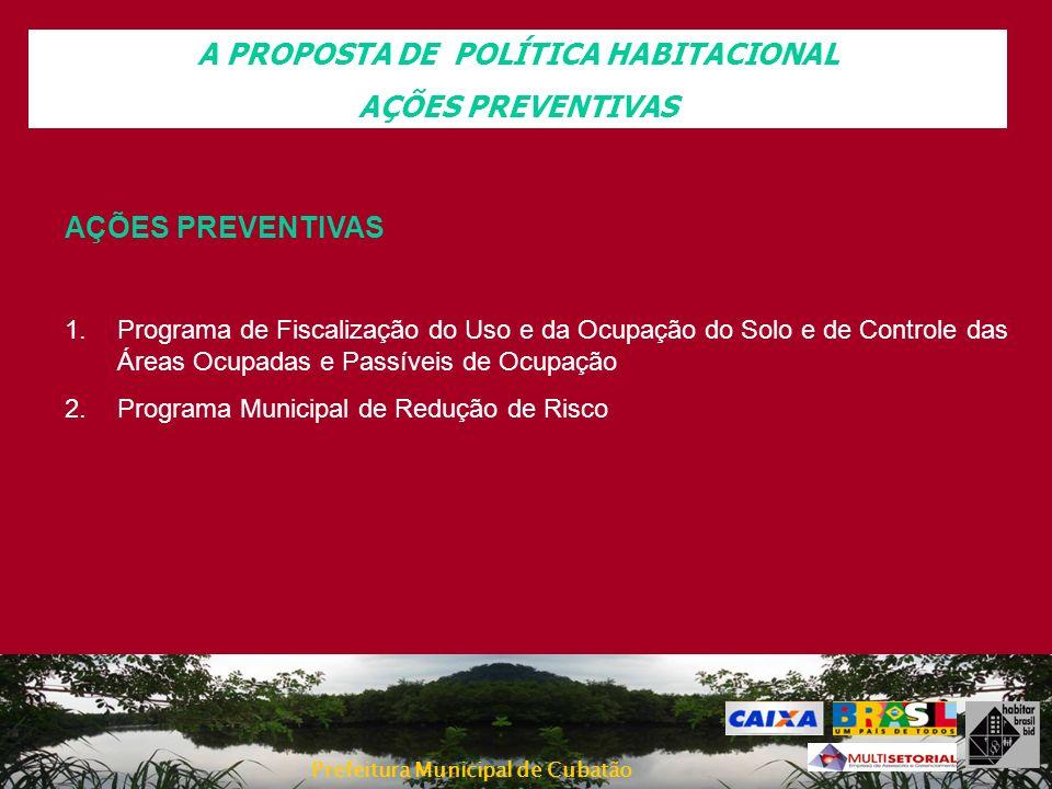 Prefeitura Municipal de Cubatão A PROPOSTA DE POLÍTICA HABITACIONAL AÇÕES PREVENTIVAS 1.Programa de Fiscalização do Uso e da Ocupação do Solo e de Con
