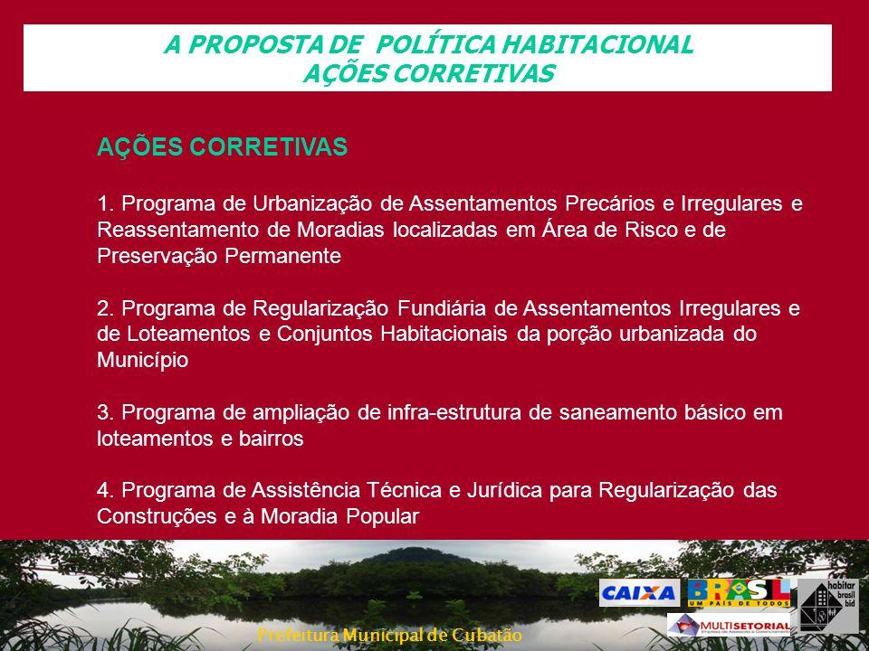 Prefeitura Municipal de Cubatão A PROPOSTA DE POLÍTICA HABITACIONAL AÇÕES CORRETIVAS 1. Programa de Urbanização de Assentamentos Precários e Irregular
