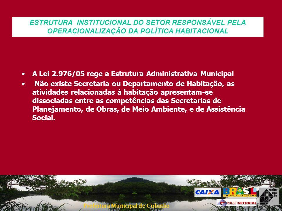 Prefeitura Municipal de Cubatão A Lei 2.976/05 rege a Estrutura Administrativa Municipal Não existe Secretaria ou Departamento de Habitação, as ativid