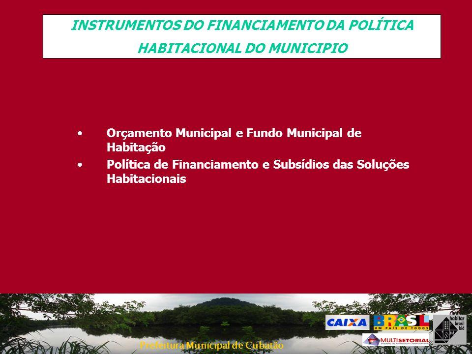 Prefeitura Municipal de Cubatão INSTRUMENTOS DO FINANCIAMENTO DA POLÍTICA HABITACIONAL DO MUNICIPIO Orçamento Municipal e Fundo Municipal de Habitação