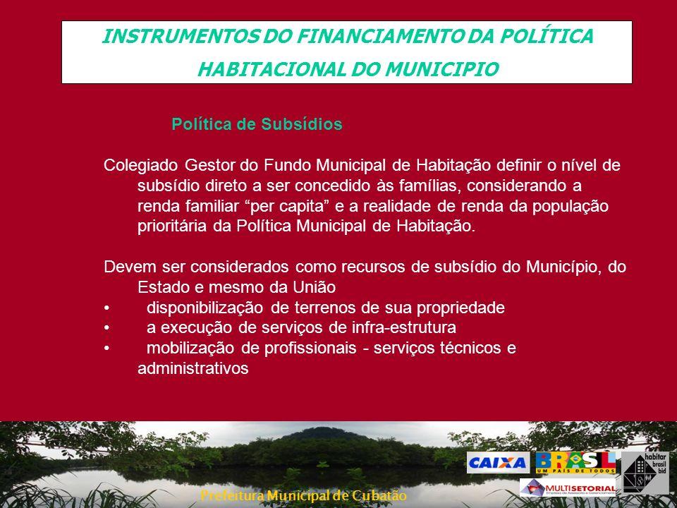 Prefeitura Municipal de Cubatão INSTRUMENTOS DO FINANCIAMENTO DA POLÍTICA HABITACIONAL DO MUNICIPIO Política de Subsídios Colegiado Gestor do Fundo Mu