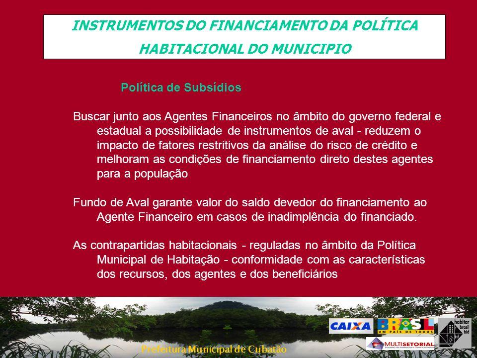 Prefeitura Municipal de Cubatão INSTRUMENTOS DO FINANCIAMENTO DA POLÍTICA HABITACIONAL DO MUNICIPIO Política de Subsídios Buscar junto aos Agentes Fin