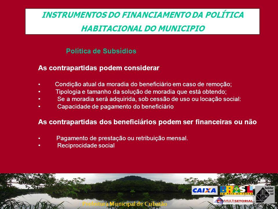 Prefeitura Municipal de Cubatão INSTRUMENTOS DO FINANCIAMENTO DA POLÍTICA HABITACIONAL DO MUNICIPIO Política de Subsídios As contrapartidas podem cons