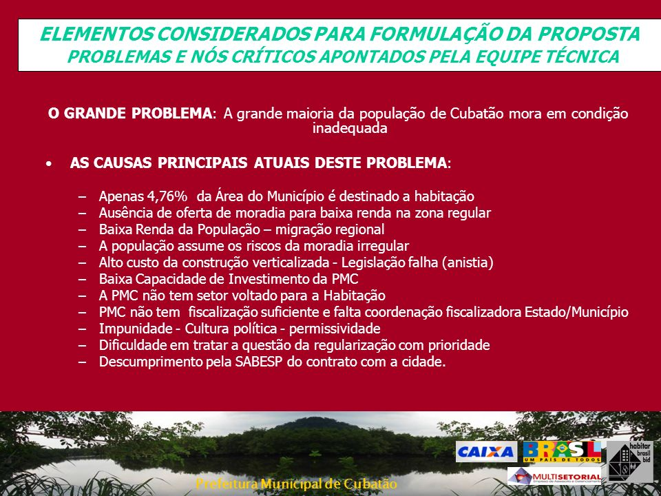 Prefeitura Municipal de Cubatão PLANO MUNICIPAL DE HABITAÇÃO DEMANDA DE ÀREAS Necessidade de Terrenos Ação Atendimenton.º de unidades (*) M² (72M² por unidade) Corretiva Assentamentos Desordenados Prioridade 1 – Sítio dos Queirozes, Vila Esperança, Vila CAIC, Vila dos Pescadores, Papelão/São Marcos 120 (Queirozes) 9.243 (restante) 8.640 (sem considerar núcleos com projeto) Assentamentos Desordenados Prioridade 2 – Cota 500, Cota 400, Cota 200, Cota 95/100, Pinhal do Miranda e Grotão 1.409 (***)101.448 Assentamentos Desordenados Prioridade 3 – Água Fria, Fábrica de Sardinha 2.186157.392 Assentamentos Desordenados Prioridade 4 – Costa Moniz, Pista Ascendente, Vila Noel, Mantiqueira, Hospital Ana Costa 1339.576 Assentamentos Desordenados prioridade não definida – Vila São José, Bolsão VII, Invasões Caraguatá, Pista Descendente, Varandas, Posto Paulínia 1117.992 TOTAL 1 3.959285.048 (*) Para esse cálculo foram computadas as unidades a serem removidas em assentamentos com diretriz de remoção integral e 20% das unidades relocadas por motivos de desadensamento ou melhoria habitacional, estimando-se que as restantes 80% serão relocadas no assentamento.