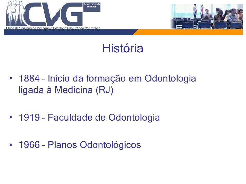 História 1884 – Início da formação em Odontologia ligada à Medicina (RJ) 1919 – Faculdade de Odontologia 1966 – Planos Odontológicos