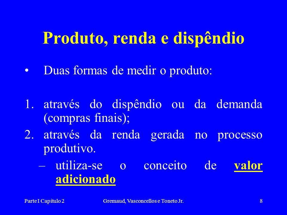 Parte I Capítulo 2Gremaud, Vasconcellos e Toneto Jr.8 Produto, renda e dispêndio Duas formas de medir o produto: 1.