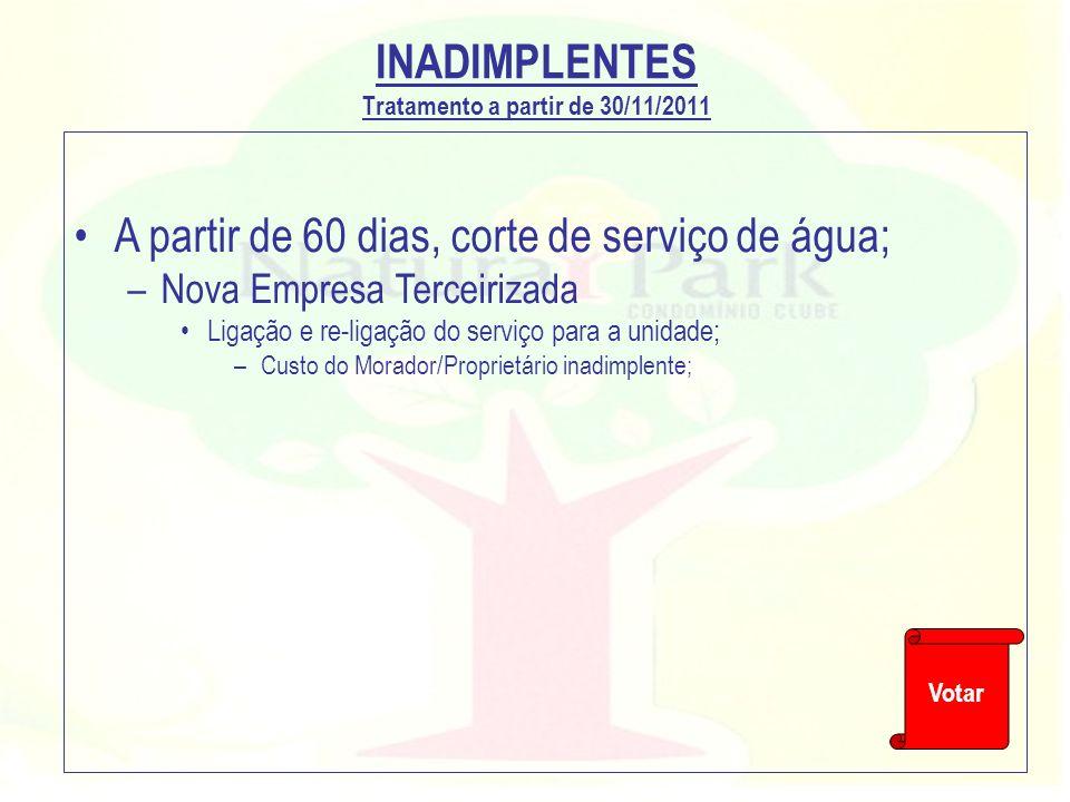 INADIMPLENTES Tratamento a partir de 30/11/2011 A partir de 60 dias, corte de serviço de água; –Nova Empresa Terceirizada Ligação e re-ligação do serv